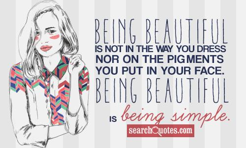 Being beautiful is not in the way you dress nor on the pigments you put in your face. Being beautiful is being simple.