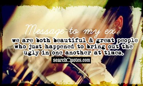 Message to my ex: we are both beautiful & great people who just happened to bring out the ugly in one another at times.
