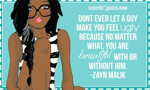 Dont ever let a guy make you feel ugly because no matter what you are beautiful with or without him. -Zayn Malik