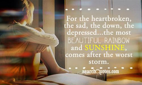 For the heartbroken, the sad, the down, the depressed...the most beautiful rainbow and sunshine, comes after the worst storm.