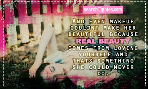 And even makeup couldnt make her beautiful because real beauty comes from loving yourself and thats something she could never do.
