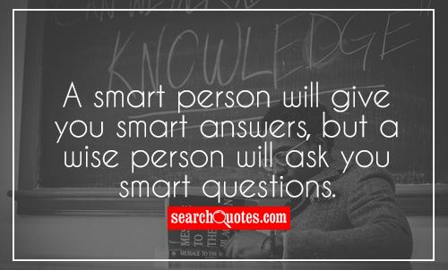 A smart person will give you smart answers, but a wise person will ask you smart questions.