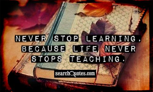 Never Stop Learning Because Life Never Stops Teaching Quotes