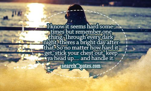 I know it seems hard sometimes but remember one thing. Through every dark night, theres a bright day after that. So no matter how hard it get, stick your chest out, keep ya head up.... and handle it.