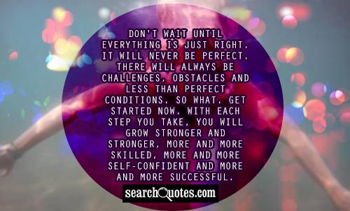 Don't wait until everything is just right. It will never be perfect. There will always be challenges, obstacles and less than perfect conditions. So what. Get started now. With each step you take, you will grow stronger and stronger, more and more skilled, more and more self-confident and more and more successful.