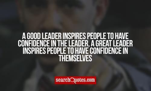 A good leader inspires people to have confidence in the leader, a great leader inspires people to have confidence in themselves