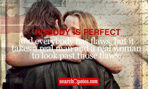 Nobody is perfect and everybody has flaws, but it takes a real man and a real woman to look past those flaws.