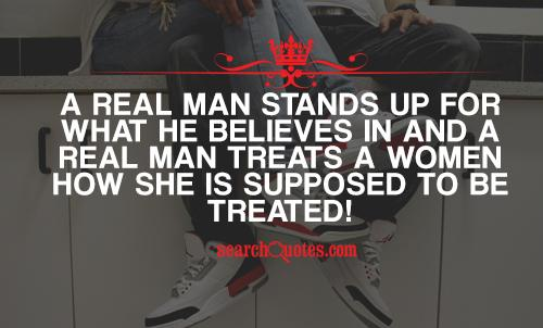 A Real Man Stands Up For What He Believes In And A Real Man Treats A Women How She Is Supposed To Be Treated!