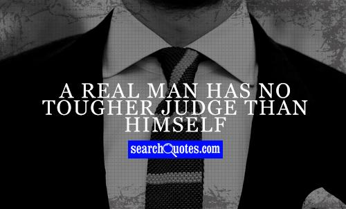 A real man has no tougher judge than himself
