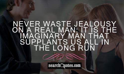 Never waste jealousy on a real man: it is the imaginary man that supplants us all in the long run