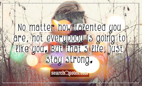 No matter how talented you are, not everybody is going to like you. But that's life, just stay strong.