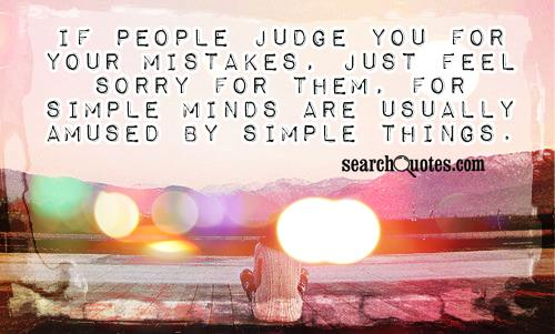If people judge you for your mistakes, just feel sorry for them, for simple minds are usually amused by simple things.