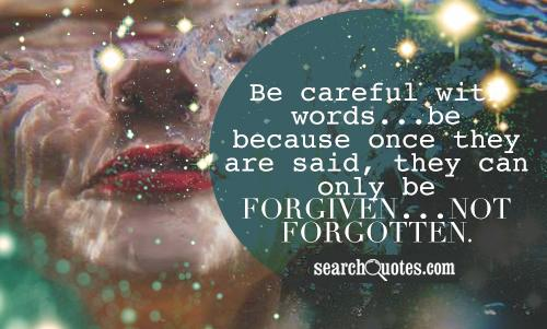 Be careful with words...be because once they are said, they can only be forgiven...not forgotten.