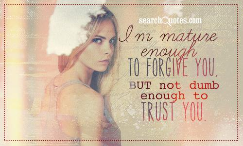 I'm mature enough to forgive you, BUT not dumb enough to trust you.