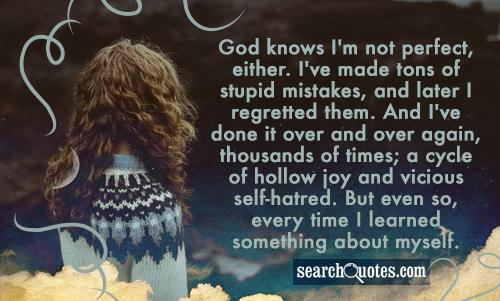 God knows I'm not perfect, either. I've made tons of stupid mistakes, and later I regretted them. And I've done it over and over again, thousands of times; a cycle of hollow joy and vicious self-hatred. But even so, every time I learned something about myself.