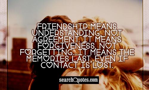 Friendship means understanding, not agreement. It means forgiveness, not forgetting...It means the memories last, even if contact is lost.