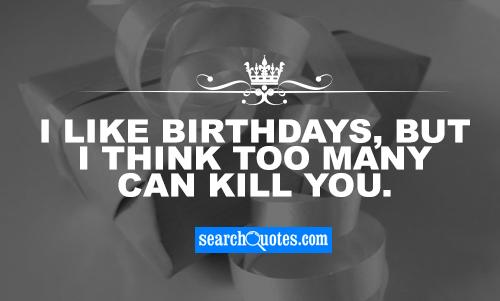 I like birthdays, but I think too many can kill you.
