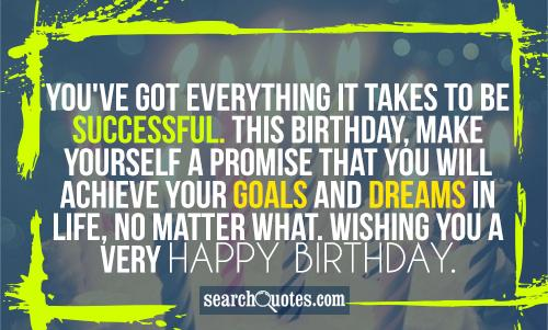 You've got everything it takes to be successful. This Birthday, make yourself a promise that you will achieve your goals and dreams in life, no matter what. Wishing you a very Happy Birthday.