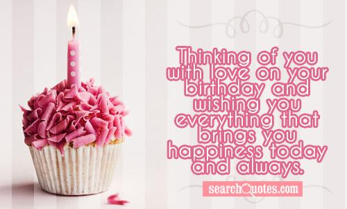 Thinking of you with love on your birthday and wishing you everything that brings you happiness today and always.