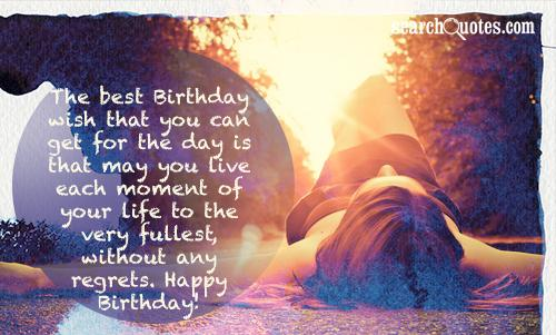 The best Birthday wish that you can get for the day is that may you live each moment of your life to the very fullest, without any regrets. Happy Birthday!