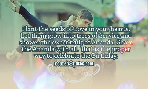 Plant the seeds of Love in your hearts. Let them grow into trees of Service and shower the sweet fruit of Ananda. Share the Ananda with all. That is the proper way to celebrate the Birthday.
