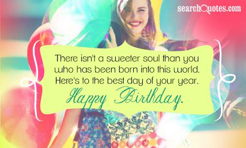 There isn't a sweeter soul than you who has been born into this world. Here's to the best day of your year. Happy Birthday.