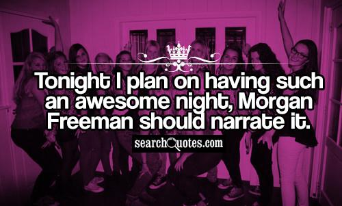Tonight I plan on having such an awesome night, Morgan Freeman should narrate it.