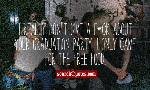 I really don't give a f*ck about your graduation party. I only came for the free food.