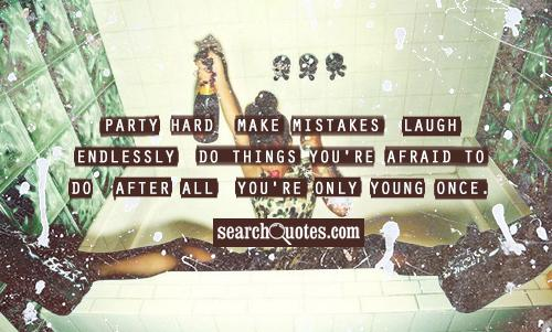 Party hard, make mistakes, laugh endlessly. Do things you're afraid to do. After all, you're only young once.