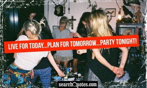 Live for today...plan For tomorrow...Party tonight!