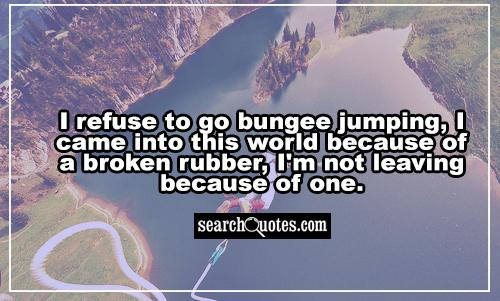 I refuse to go bungee jumping, I came into this world because of a broken rubber, I'm not leaving because of one.