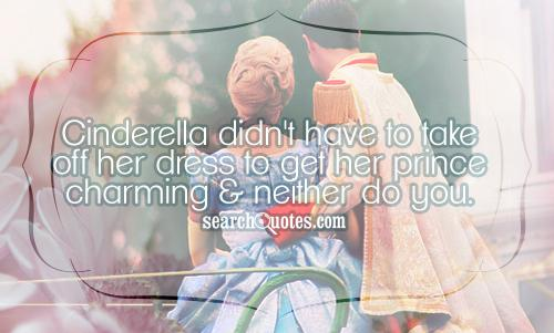 Cinderella didn't have to take off her dress to get her prince charming & neither do you.