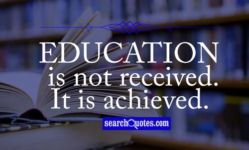 Education is not received. It is achieved.