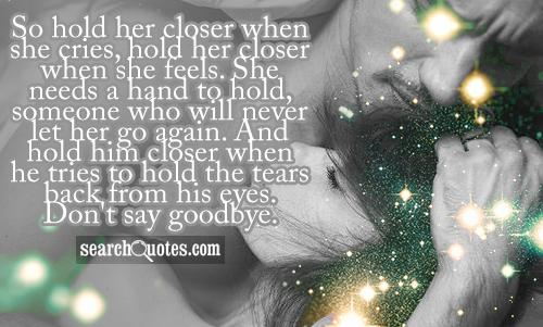 So hold her closer when she cries, hold her closer when she feels. She needs a hand to hold, someone who will never let her go again. And hold him closer when he tries to hold the tears back from his eyes. Don't say goodbye.