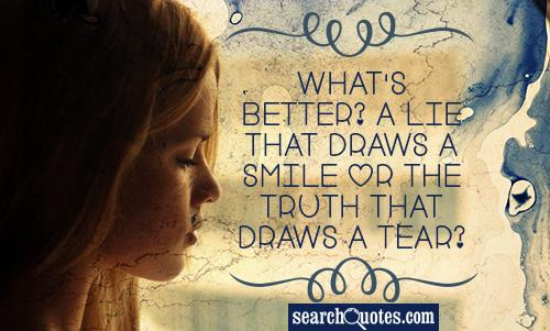What's better? A lie that draws a smile or the truth that draws a tear?