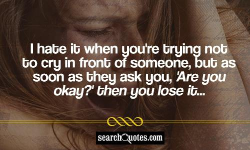 I hate it when you're trying not to cry in front of someone, but as soon as they ask you, 'Are you okay?' then you lose it...