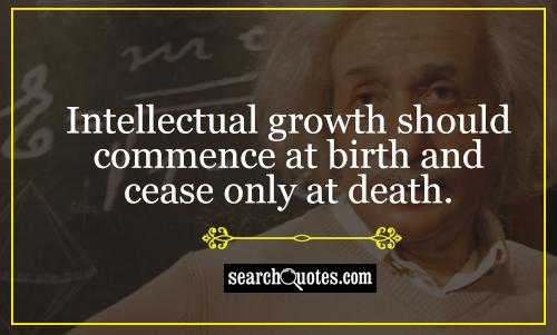 Intellectual growth should commence at birth and cease only at death.