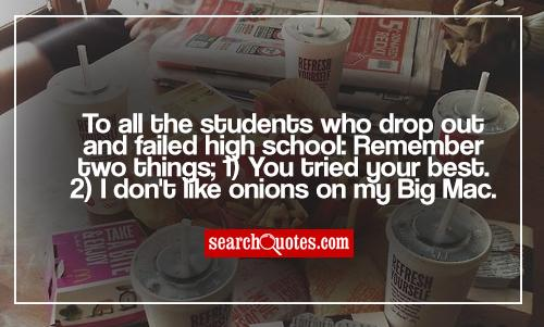 To all the students who drop out and failed high school: Remember two things; 1) You tried your best. 2) I don't like onions on my Big Mac.