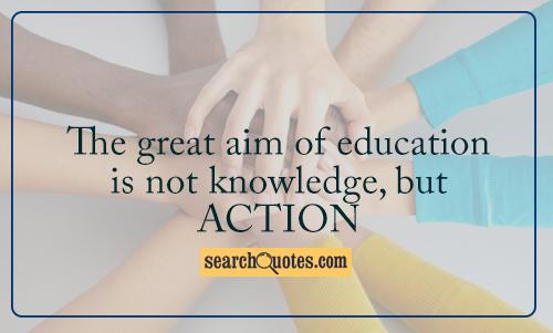 The great aim of education is not knowledge, but action
