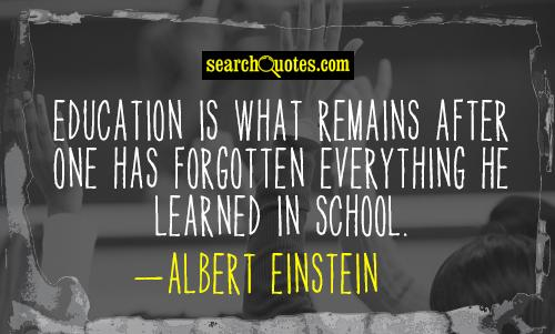 Education is what remains after one has forgotten everything he learned in school.