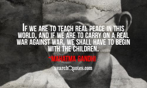 If we are to teach real peace in this world, and if we are to carry on a real war against war, we shall have to begin with the children.