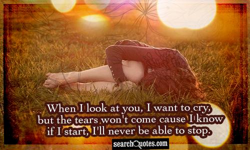 When I look at you, I want to cry, but the tears won't come cause I know if I start, I'll never be able to stop.