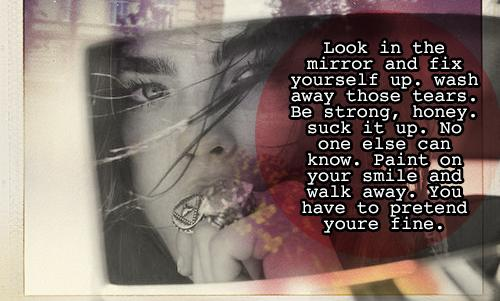 Look in the mirror and fix yourself up. wash away those tears. Be strong, honey. suck it up. No one else can know. Paint on your smile and walk away. You have to pretend youre fine.