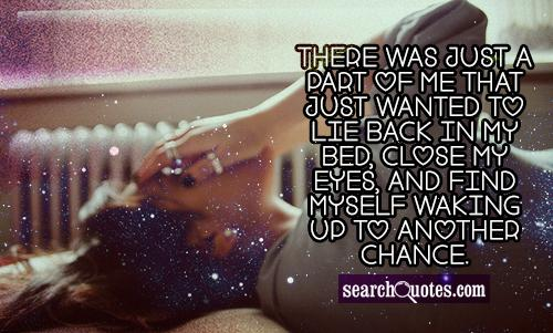 There was just a part of me that just wanted to lie back in my bed, close my eyes, and find myself waking up to another chance.