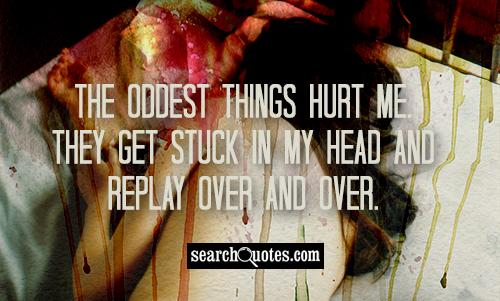 The oddest things hurt me. They get stuck in my head and replay over and over.