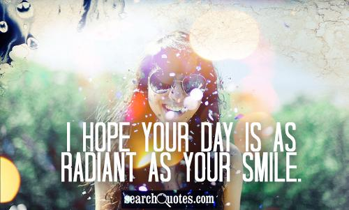 I hope your day is as radiant as your smile.