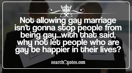 Not allowing gay marriage isn't gonna stop people from being gay...with that said, why not let people who are gay be happier in their lives?