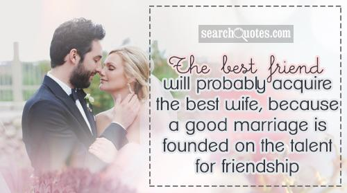 The best friend will probably acquire the best wife, because a good marriage is founded on the talent for friendship