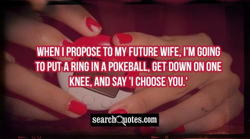When I propose to my future wife, I'm going to put a ring in a Pokeball, get down on one knee, and say 'I choose you.'