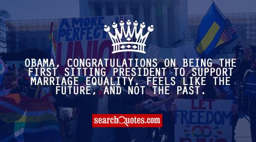 Obama, congratulations on being the first sitting President to support marriage equality. Feels like the future, and not the past.